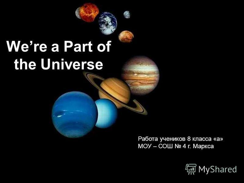Were a Part of the Universe Работа учеников 8 класса «а» МОУ – СОШ 4 г. Маркса