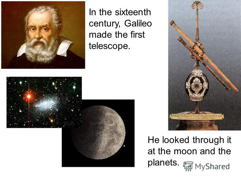 In the sixteenth century, Galileo made the first telescope. Не looked through it at the moon and the planets.