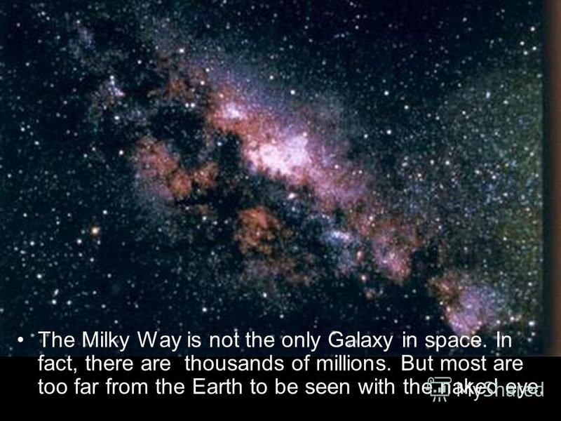 The Milky Way is not the only Galaxy in space. In fact, there are thousands of millions. But most are too far from the Earth to be seen with the naked eye.