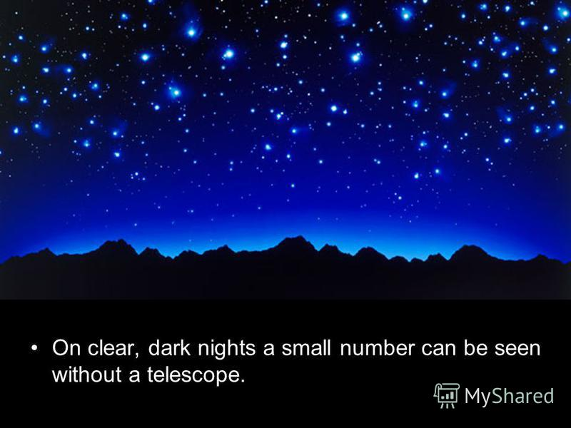 On clear, dark nights a small number can be seen without a telescope.