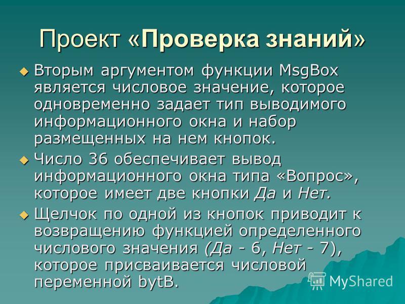 Проект «Проверка знаний» Вторым аргументом функции MsgBox является числовое значение, которое одновременно задает тип выводимого информационного окна и набор размещенных на нем кнопок. Вторым аргументом функции MsgBox является числовое значение, кото