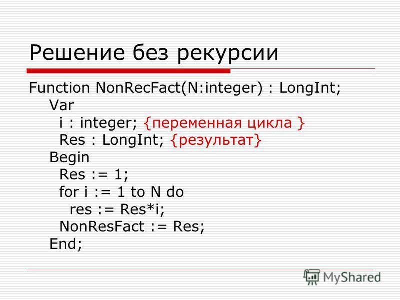 Решение без рекурсии Function NonRecFact(N:integer) : LongInt; Var i : integer; {переменная цикла } Res : LongInt; {результат} Begin Res := 1; for i := 1 to N do res := Res*i; NonResFact := Res; End;