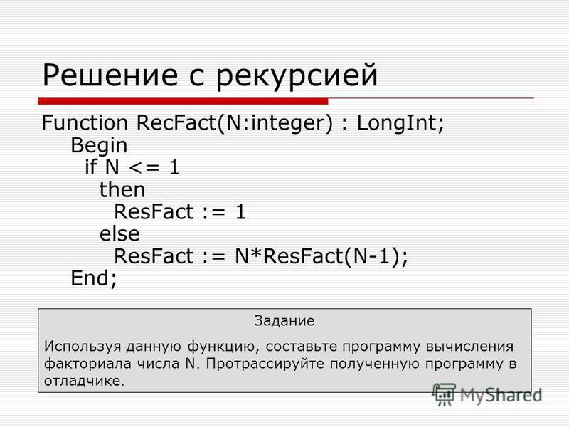 Решение с рекурсией Function RecFact(N:integer) : LongInt; Begin if N <= 1 then ResFact := 1 else ResFact := N*ResFact(N-1); End; Задание Используя данную функцию, составьте программу вычисления факториала числа N. Протрассируйте полученную программу