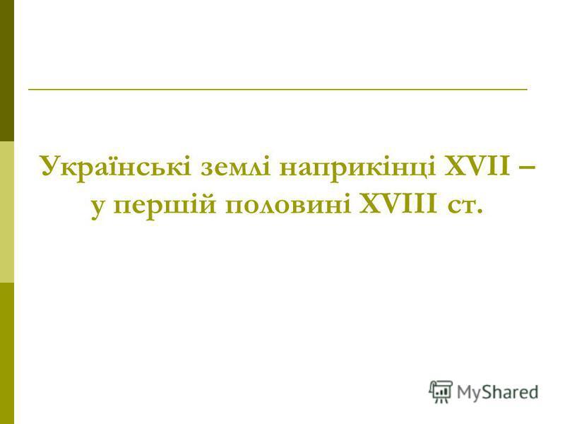 Українські землі наприкінці ХVІІ – у першій половині ХVІІІ ст.