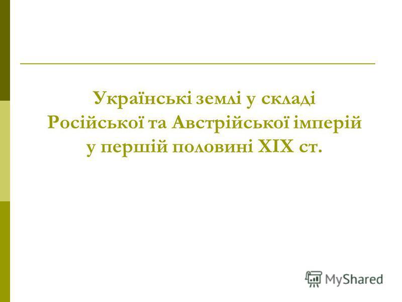 Українські землі у складі Російської та Австрійської імперій у першій половині ХІХ ст.