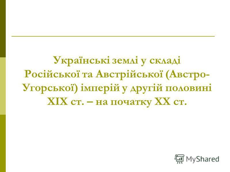 Українські землі у складі Російської та Австрійської (Австро- Угорської) імперій у другій половині ХІХ ст. – на початку ХХ ст.
