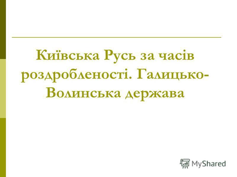 Київська Русь за часів роздробленості. Галицько- Волинська держава