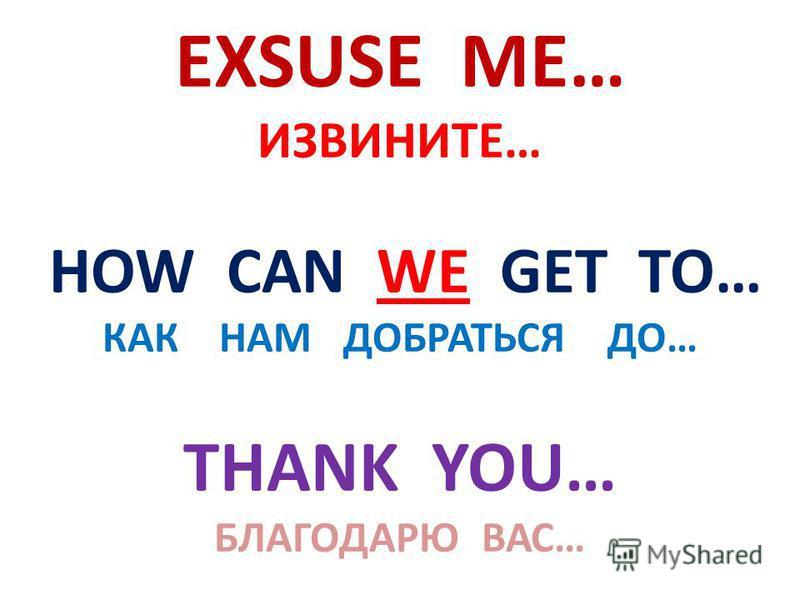 EXSUSE ME… ИЗВИНИТЕ… HOW CAN WE GET TO… КАК НАМ ДОБРАТЬСЯ ДО… THANK YOU… БЛАГОДАРЮ ВАС…