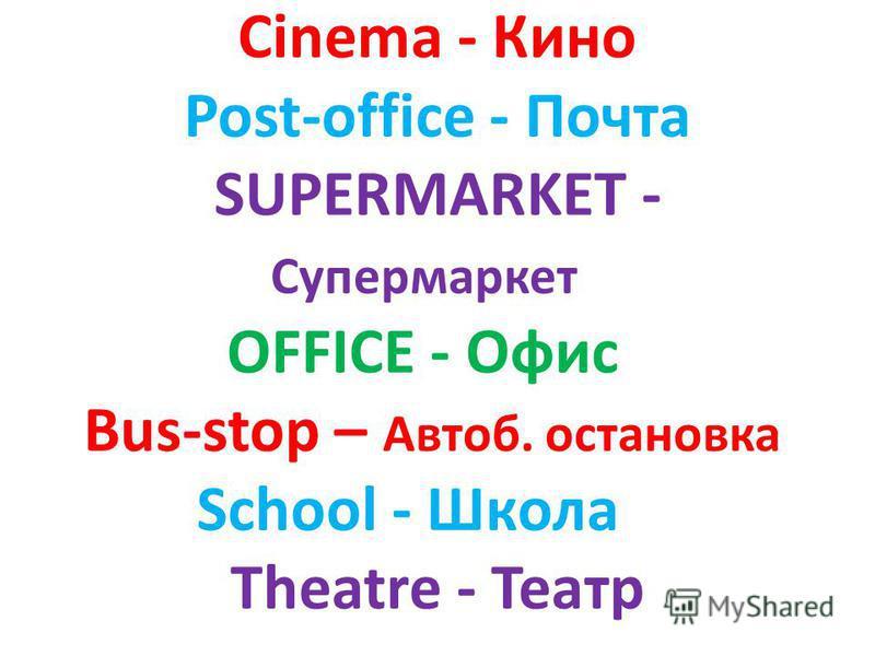 Cinema - Кино Post-office - Почта SUPERMARKET - Супермаркет OFFICE - Офис Bus-stop – Автоб. остановка School - Школа Theatre - Театр
