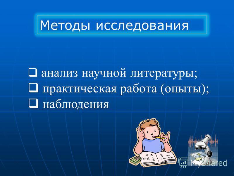 Методы исследования анализ научной литературы; практическая работа (опыты); наблюдения