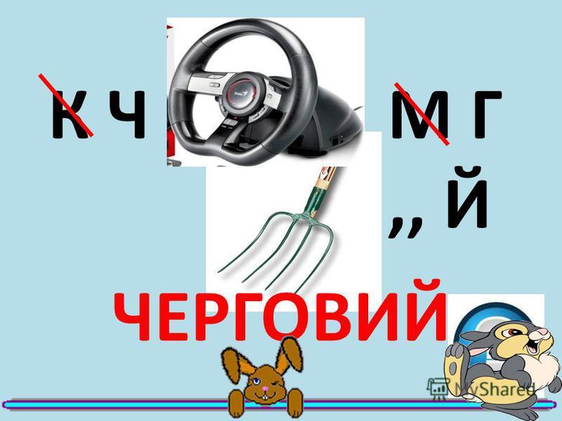 К Ч М Г,, Й ЧЕРГОВИЙ