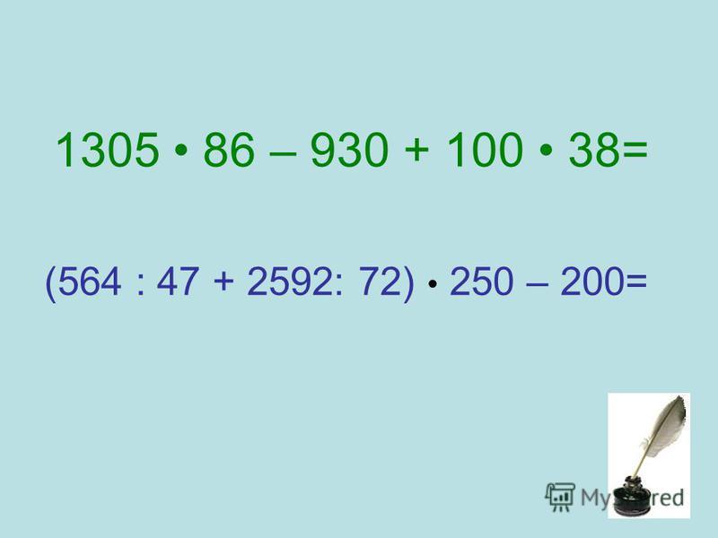 1305 86 – 930 + 100 38= (564 : 47 + 2592: 72) 250 – 200=