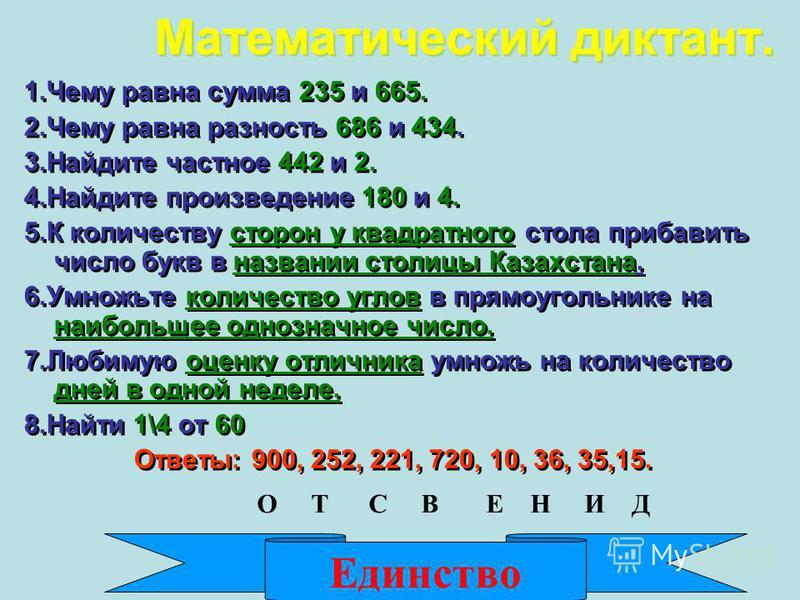 Математический диктант. 1. Чему равна сумма 235 и 665. 2. Чему равна разность 686 и 434. 3. Найдите частное 442 и 2. 4. Найдите произведение 180 и 4. 5. К количеству сторон у квадратного стола прибавить число букв в названии столицы Казахстана. 6. Ум