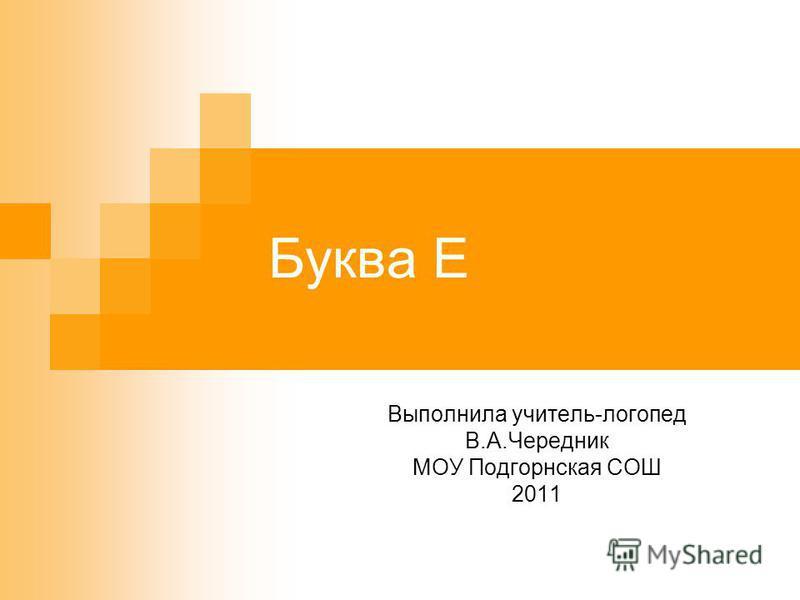 Буква Е Выполнила учитель-логопед В.А.Чередник МОУ Подгорнская СОШ 2011