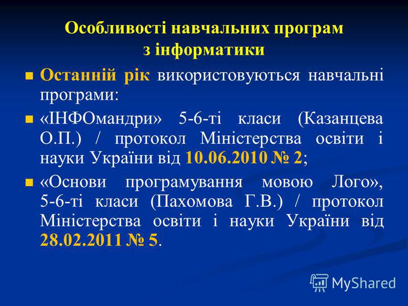 Особливості навчальних програм з інформатики Останній рік використовуються навчальні програми: «ІНФОмандри» 5-6-ті класи (Казанцева О.П.) / протокол Міністерства освіти і науки України від 10.06.2010 2; «Основи програмування мовою Лого», 5-6-ті класи