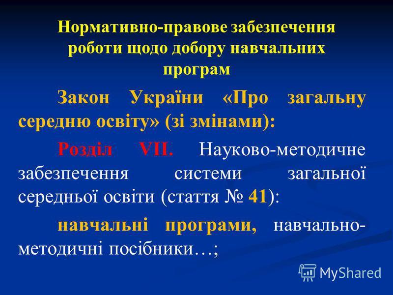 Нормативно-правове забезпечення роботи щодо добору навчальних програм Закон України «Про загальну середню освіту» (зі змінами): Розділ VІІ. Науково-методичне забезпечення системи загальної середньої освіти (стаття 41): навчальні програми, навчально-