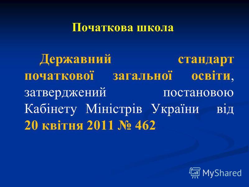 Початкова школа Державний стандарт початкової загальної освіти, затверджений постановою Кабінету Міністрів України від 20 квітня 2011 462