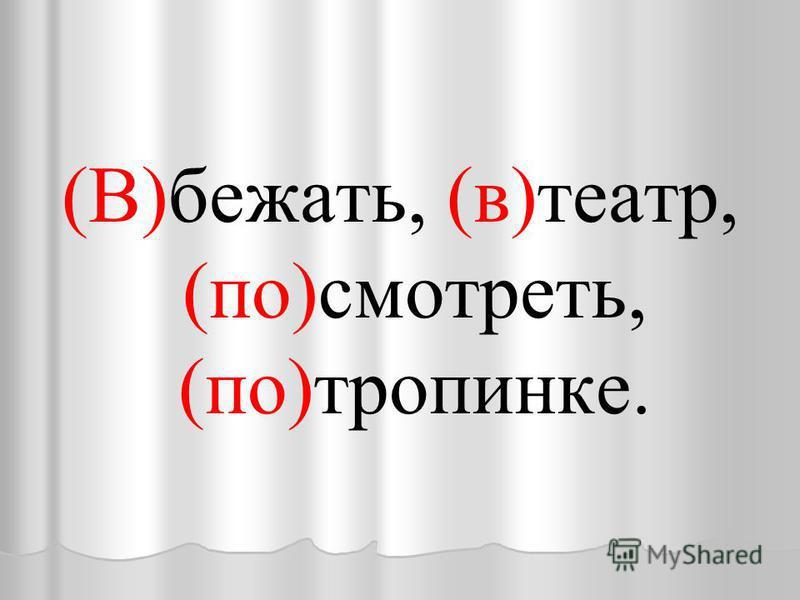 (В)бежать, (в)театр, (по)смотреть, (по)тропинке.
