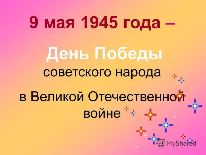 9 мая 1945 года – День Победы советского народа в Великой Отечественной войне