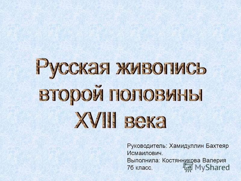 Руководитель: Хамидуллин Бахтеяр Исмаилович. Выполнила: Костянникова Валерия 7 б класс.