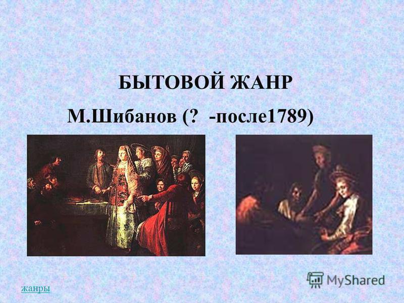 БЫТОВОЙ ЖАНР М.Шибанов (? -после 1789) жанры