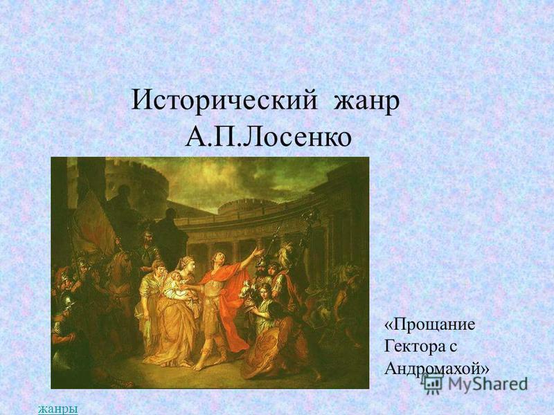 И Исторический жанр А.П.Лосенко «Прощание Гектора с Андромахой» жанры