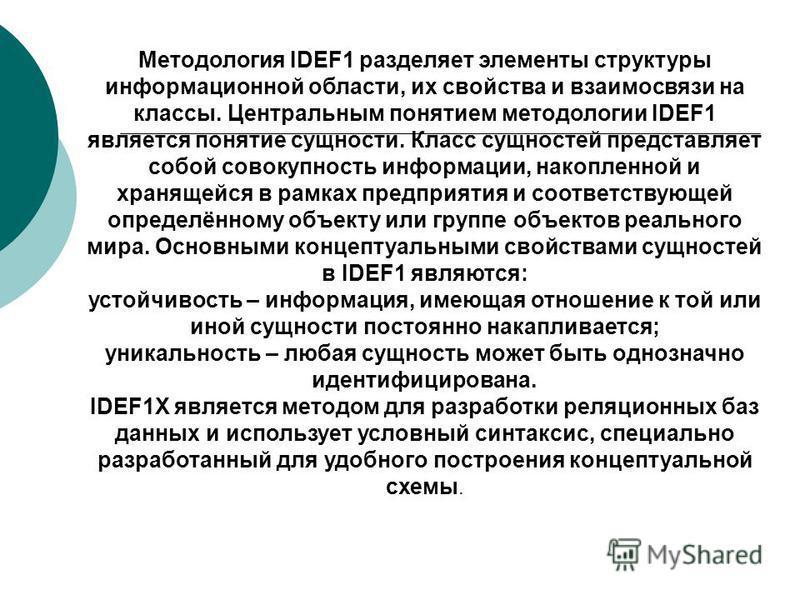 Методология IDEF1 разделяет элементы структуры информационной области, их свойства и взаимосвязи на классы. Центральным понятием методологии IDEF1 является понятие сущности. Класс сущностей представляет собой совокупность информации, накопленной и хр