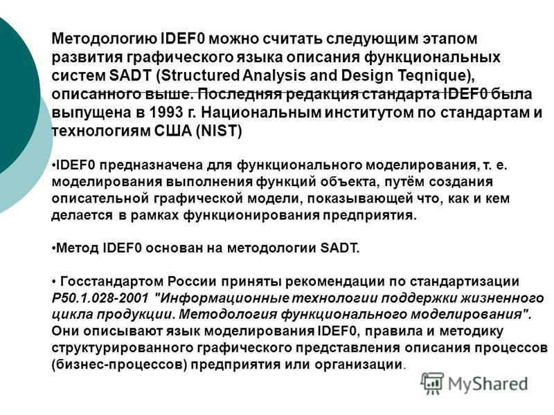 Методологию IDEF0 можно считать следующим этапом развития графического языка описания функциональных систем SADT (Structured Analysis and Design Teqnique), описанного выше. Последняя редакция стандарта IDEF0 была выпущена в 1993 г. Национальным инсти