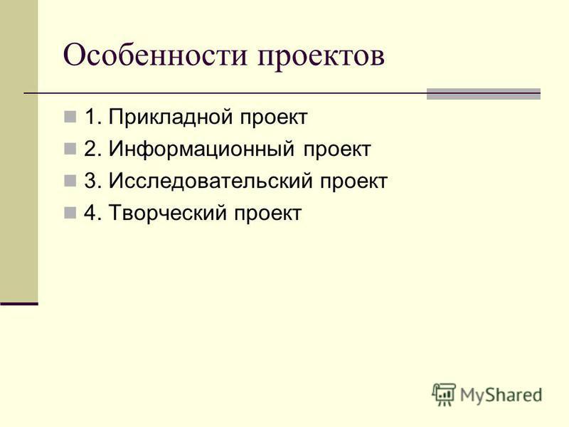 Особенности проектов 1. Прикладной проект 2. Информационный проект 3. Исследовательский проект 4. Творческий проект