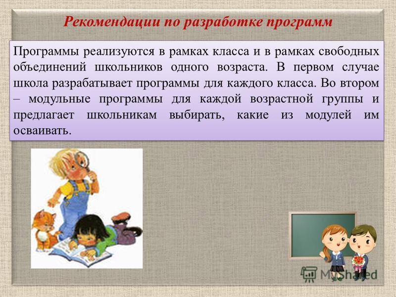 Рекомендации по разработке программ Программы реализуются в рамках класса и в рамках свободных объединений школьников одного возраста. В первом случае школа разрабатывает программы для каждого класса. Во втором – модульные программы для каждой возрас