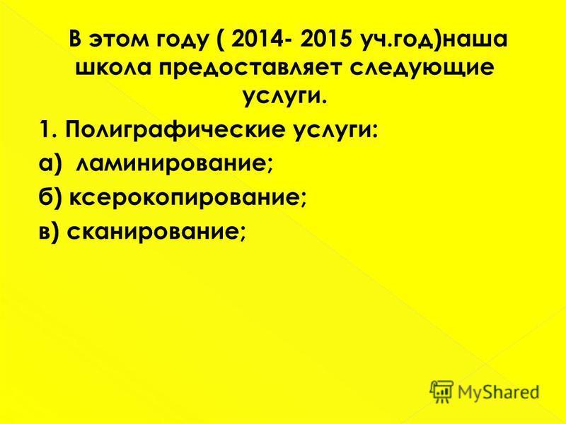 В этом году ( 2014- 2015 уч.год)наша школа предоставляет следующие услуги. 1. Полиграфические услуги: а) ламинирование; б) ксерокопирование; в) сканирование;