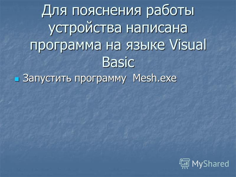 Для пояснения работы устройства написана программа на языке Visual Basic Запустить программу Мesh.exe Запустить программу Мesh.exe