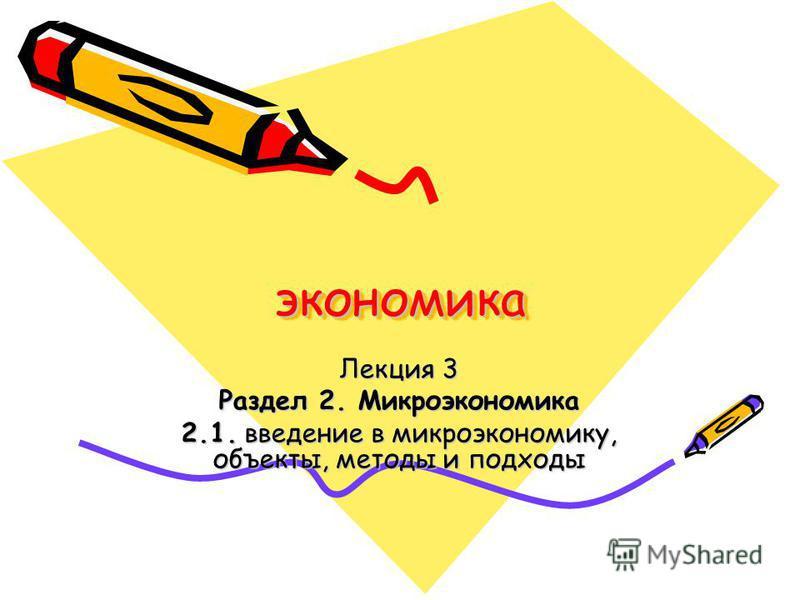 экономика Лекция 3 Раздел 2. Микроэкономика 2.1. введение в микроэкономику, объекты, методы и подходы