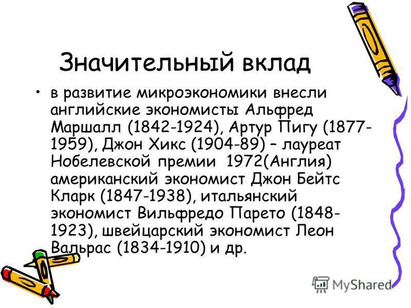 Значительный вклад в развитие микроэкономики внесли английские экономисты Альфред Маршалл (1842-1924), Артур Пигу (1877- 1959), Джон Хикс (1904-89) – лауреат Нобелевской премии 1972(Англия) американский экономист Джон Бейтс Кларк (1847-1938), итальян