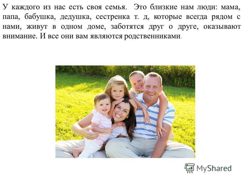 У каждого из нас есть своя семья. Это близкие нам люди: мама, папа, бабушка, дедушка, сестренка т. д, которые всегда рядом с нами, живут в одном доме, заботятся друг о друге, оказывают внимание. И все они вам являются родственниками.