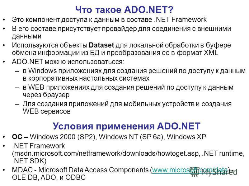 Что такое ADO.NET? Это компонент доступа к данным в составе.NET Framework В его составе присутствует провайдер для соединения с внешними данными Используются объекты Dataset для локальной обработки в буфере обмена информации из БД и преобразования ее