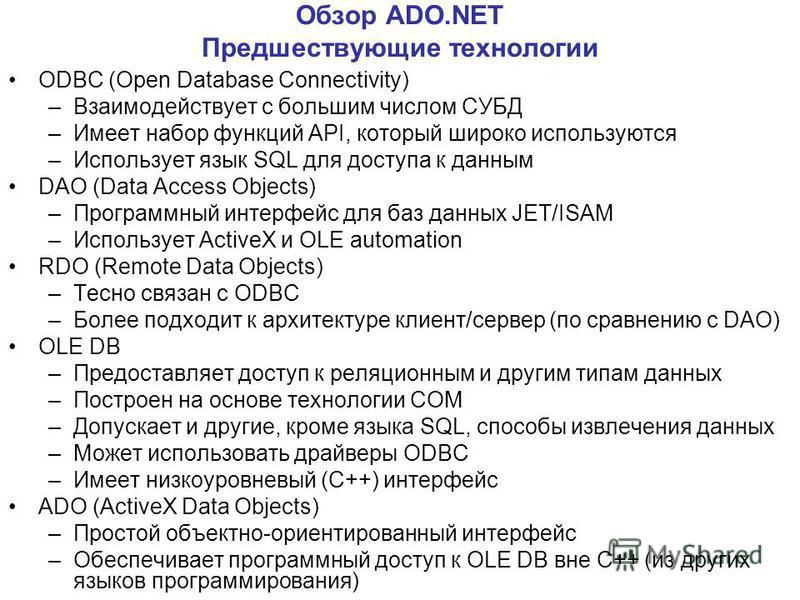 Обзор ADO.NET Предшествующие технологии ODBC (Open Database Connectivity) –Взаимодействует с большим числом СУБД –Имеет набор функций API, который широко используются –Использует язык SQL для доступа к данным DAO (Data Access Objects) –Программный ин