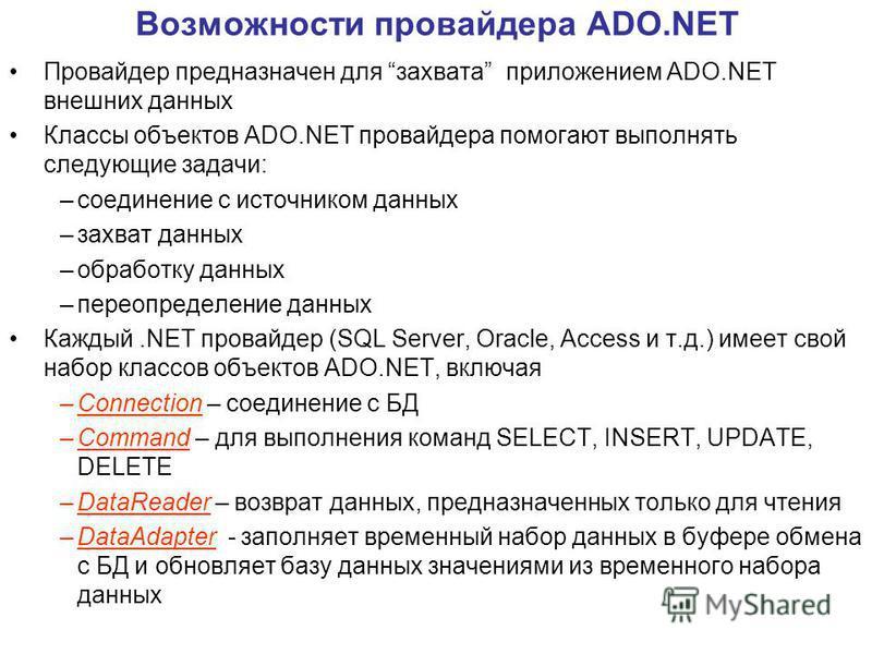 Возможности провайдера ADO.NET Провайдер предназначен для захвата приложением ADO.NET внешних данных Классы объектов ADO.NET провайдера помогают выполнять следующие задачи: –соединение с источником данных –захват данных –обработку данных –переопредел