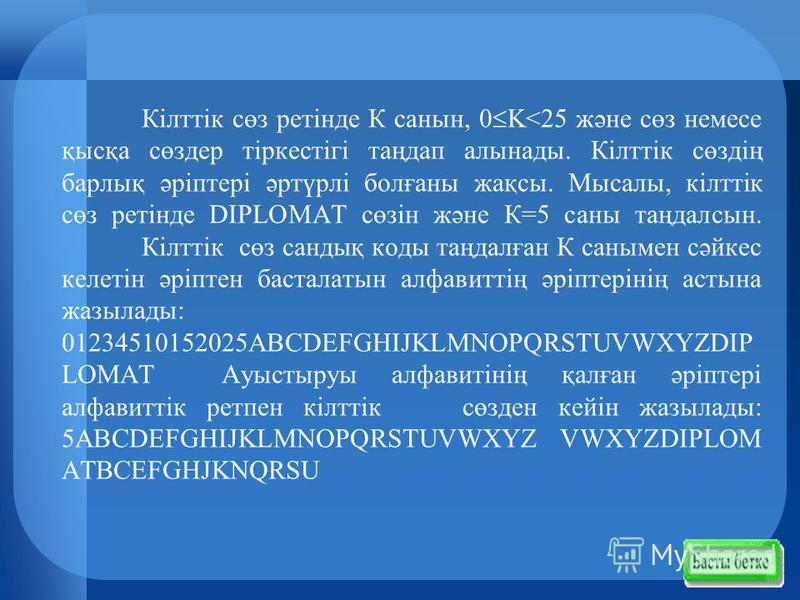Кiлттiк сөз ретiнде К санын, 0 K<25 және сөз немесе қысқа сөздер тiркестiгi таңдап алынады. Кiлттiк сөздiң барлық әрiптерi әртүрлi болғаны жақсы. Мысалы, кiлттiк сөз ретiнде DIPLOMAT сөзiн және К=5 саны таңдалсын. Кiлттiк сөз сандық коды таңдалған К