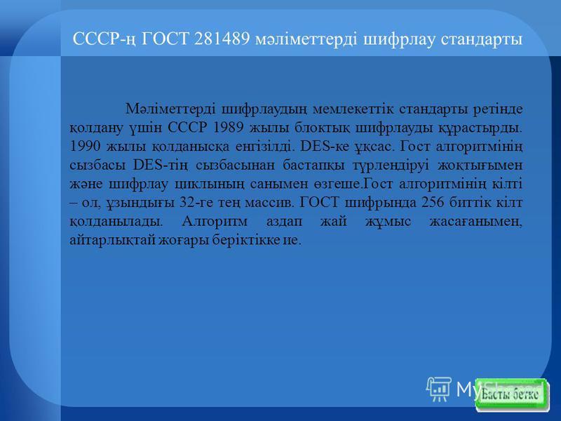 СССР-ң ГОСТ 281489 мәліметтерді шифрлау стандарты Мәліметтерді шифрлаудың мемлекеттік стандарты ретінде қолдану үшін СССР 1989 жылы блоктық шифрлауды құрастырды. 1990 жылы қолданысқа енгізілді. DES-ке ұқсас. Гост алгоритмінің сызбасы DES-тің сызбасын
