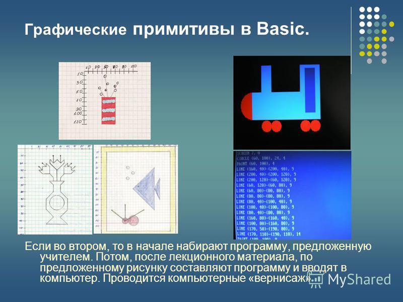 Графические примитивы в Basic. Если во втором, то в начале набирают программу, предложенную учителем. Потом, после лекционного материала, по предложенному рисунку составляют программу и вводят в компьютер. Проводится компьютерные «вернисаж»
