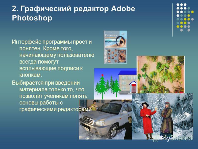 2. Графический редактор Adobe Photoshop Интерфейс программы прост и понятен. Кроме того, начинающему пользователю всегда помогут всплывающие подписи к кнопкам. Выбирается при введении материала только то, что позволит ученикам понять основы работы с