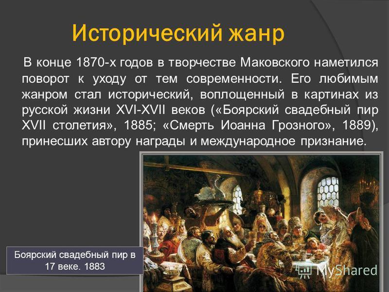 Исторический жанр В конце 1870-х годов в творчестве Маковского наметился поворот к уходу от тем современности. Его любимым жанром стал исторический, воплощенный в картинах из русской жизни XVI-XVII веков («Боярский свадебный пир XVII столетия», 1885;