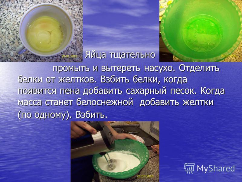 Яйца тщательно Яйца тщательно промыть и вытереть насухо. Отделить белки от желтков. Взбить белки, когда появится пена добавить сахарный песок. Когда масса станет белоснежной добавить желтки (по одному). Взбить. промыть и вытереть насухо. Отделить бел