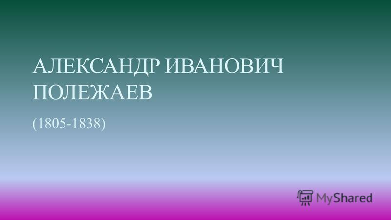 АЛЕКСАНДР ИВАНОВИЧ ПОЛЕЖАЕВ (1805-1838)