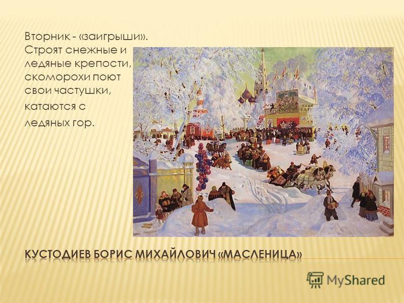 Вторник - «заигрыши». Строят снежные и ледяные крепости, скоморохи поют свои частушки, катаются с ледяных гор.