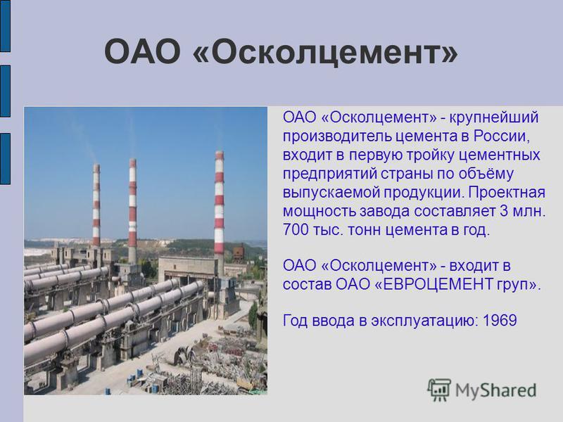 ОАО «Осколцемент» ОАО «Осколцемент» - крупнейший производитель цемента в России, входит в первую тройку цементных предприятий страны по объёму выпускаемой продукции. Проектная мощность завода составляет 3 млн. 700 тыс. тонн цемента в год. ОАО «Осколц