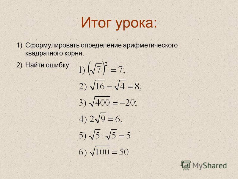 Итог урока: 1)Сформулировать определение арифметического квадратного корня. 2)Найти ошибку: