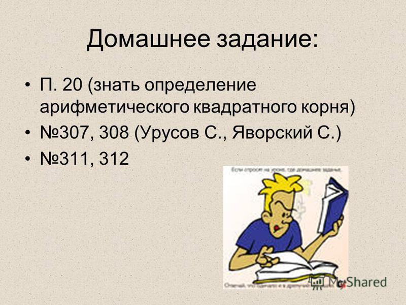 Домашнее задание: П. 20 (знать определение арифметического квадратного корня) 307, 308 (Урусов С., Яворский С.) 311, 312