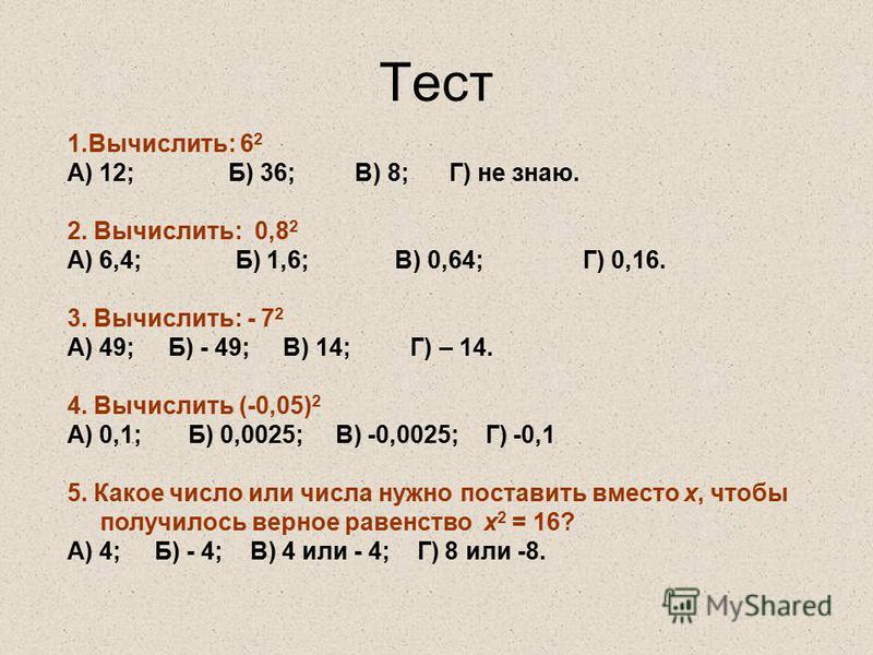 Тест 1.Вычислить: 6 2 А) 12; Б) 36; В) 8; Г) не знаю. 2. Вычислить: 0,8 2 А) 6,4; Б) 1,6; В) 0,64; Г) 0,16. 3. Вычислить: - 7 2 А) 49; Б) - 49; В) 14; Г) – 14. 4. Вычислить (-0,05) 2 А) 0,1; Б) 0,0025; В) -0,0025; Г) -0,1 5. Какое число или числа нуж